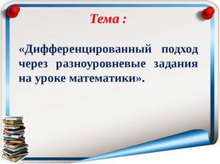 Тема : «Дифференцированный подход через разноуровневые задания на уроке мате