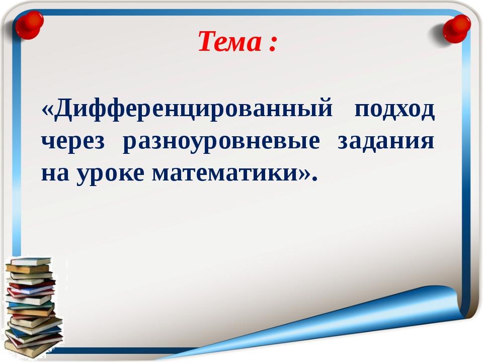 Тема : «Дифференцированный подход через разноуровневые задания на уроке мате...