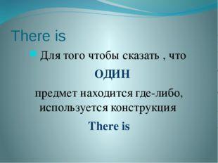 There is Для того чтобы сказать , что ОДИН предмет находится где-либо, исполь