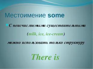 Местоимение some C неисчисляемыми существительными (milk, ice, ice-cream) мож