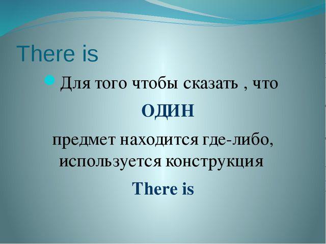 There is Для того чтобы сказать , что ОДИН предмет находится где-либо, исполь...