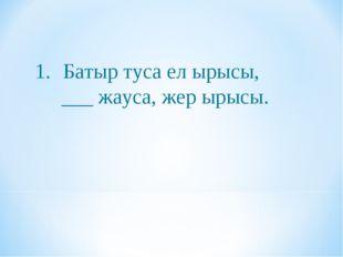 Батыр туса ел ырысы, ___ жауса, жер ырысы.