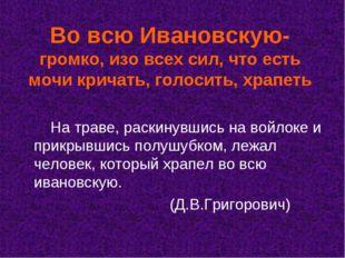 Во всю Ивановскую- громко, изо всех сил, что есть мочи кричать, голосить, хра