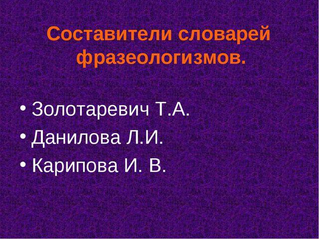Составители словарей фразеологизмов. Золотаревич Т.А. Данилова Л.И. Карипова...