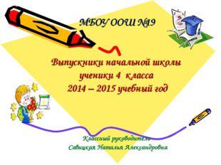 МБОУ ООШ №19 Выпускники начальной школы ученики 4 класса 2014 – 2015 учебный