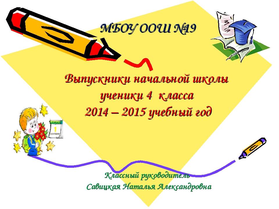 МБОУ ООШ №19 Выпускники начальной школы ученики 4 класса 2014 – 2015 учебный...