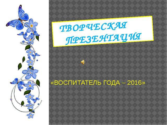 ТВОРЧЕСКАЯ ПРЕЗЕНТАЦИЯ «ВОСПИТАТЕЛЬ ГОДА – 2016»
