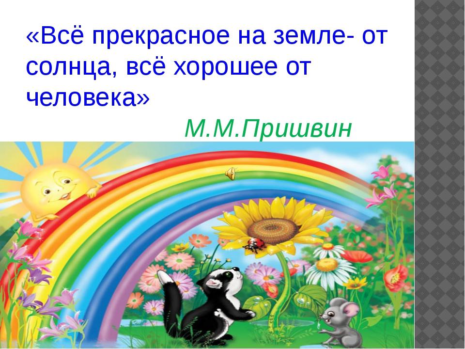«Всё прекрасное на земле- от солнца, всё хорошее от человека» М.М.Пришвин