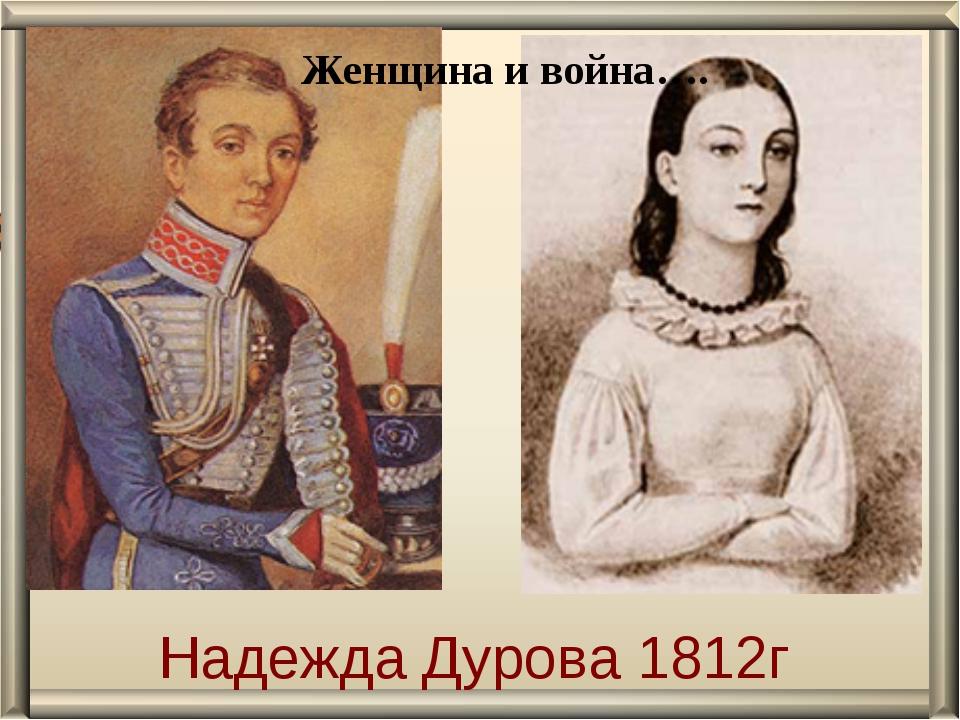 Надежда Дурова 1812г Женщина и война….