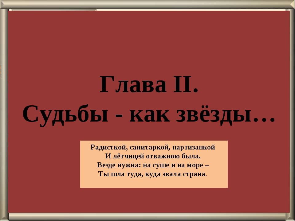 Глава II. Судьбы - как звёзды… Радисткой, санитаркой, партизанкой И лётчицей...