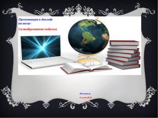 Презентация к докладу на тему: Самообразование педагога Подготовила: Селезнёв