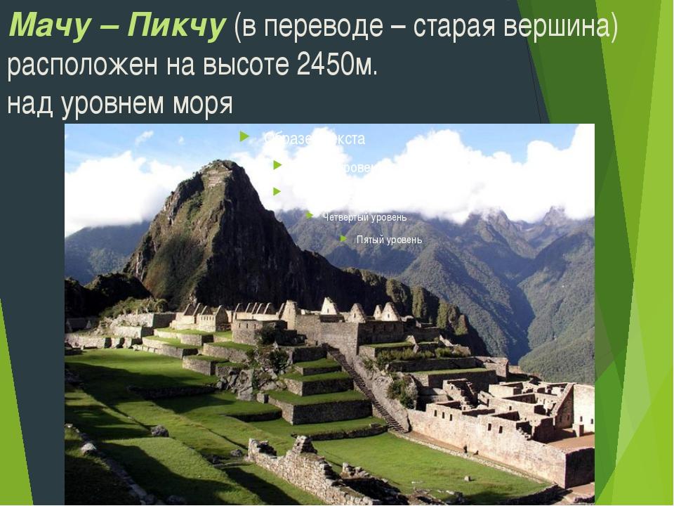 Мачу – Пикчу (в переводе – старая вершина) расположен на высоте 2450м. над ур...