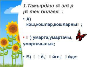 1.Тамырдаш сүзләр рәтен билгелә: А) кош,кошлар,кошларның; Ә) умарта,умартачы,