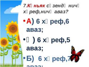 7.Көньяк сүзендә ничә хәреф,ничә аваз? А) 6 хәреф,6 аваз; Ә) 6 хәреф,5 аваз;