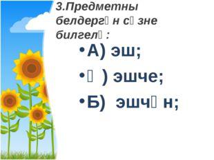 3.Предметны белдергән сүзне билгелә: А) эш; Ә) эшче; Б) эшчән;