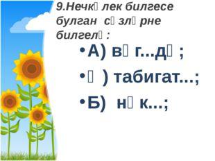 9.Нечкәлек билгесе булган сүзләрне билгелә: А) вәг...дә; Ә) табигат...; Б) нә