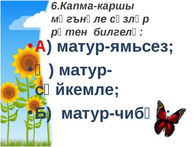 6.Капма-каршы мәгънәле сүзләр рәтен билгелә: А) матур-ямьсез; Ә) матур-сөйкем...