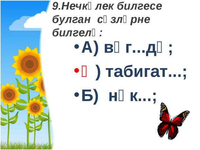 9.Нечкәлек билгесе булган сүзләрне билгелә: А) вәг...дә; Ә) табигат...; Б) нә...