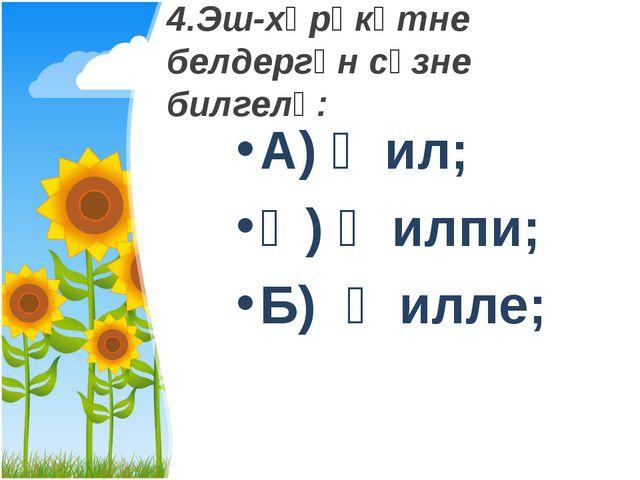 4.Эш-хәрәкәтне белдергән сүзне билгелә: А) җил; Ә) җилпи; Б) җилле;