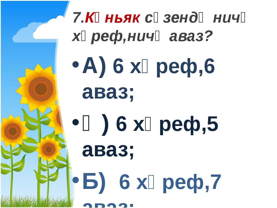 7.Көньяк сүзендә ничә хәреф,ничә аваз? А) 6 хәреф,6 аваз; Ә) 6 хәреф,5 аваз;...