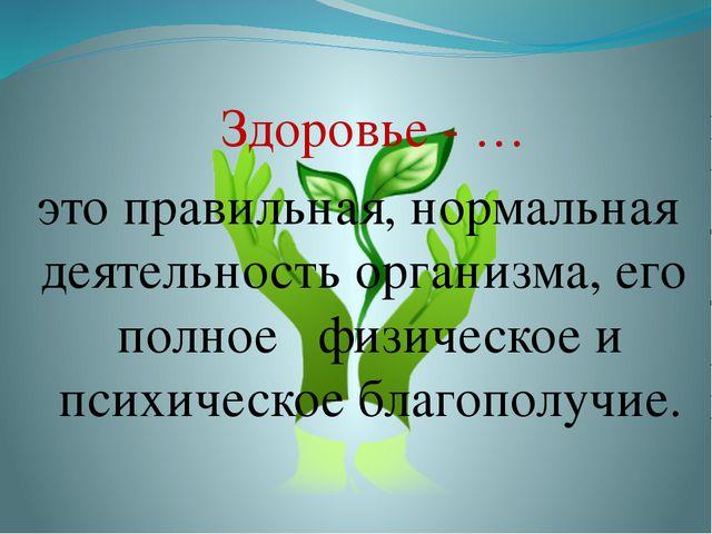 Здоровье - … это правильная, нормальная деятельность организма, его полное фи...