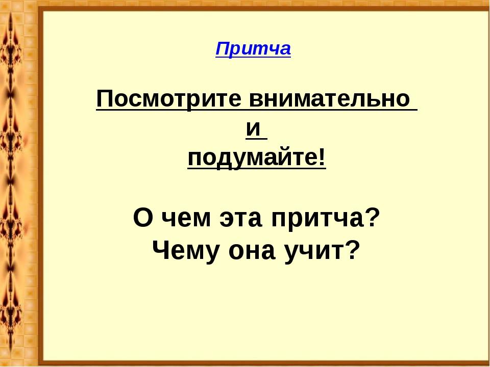 Притча Посмотрите внимательно и подумайте! О чем эта притча? Чему она учит?