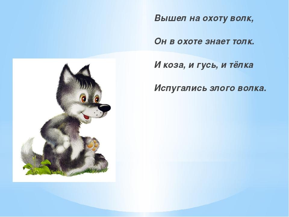 Вышел на охоту волк, Он в охоте знает толк. И коза, и гусь, и тёлка Испугали...