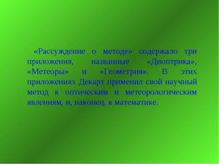 «Рассуждение о методе» содержало три приложения, названные «Диоптрика», «Мет