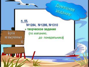 Домашнее задание: п. 44, №1284, №1286, №1310 + творческое задание (по желанию