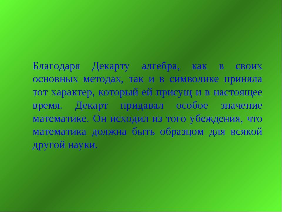 Благодаря Декарту алгебра, как в своих основных методах, так и в символике п...