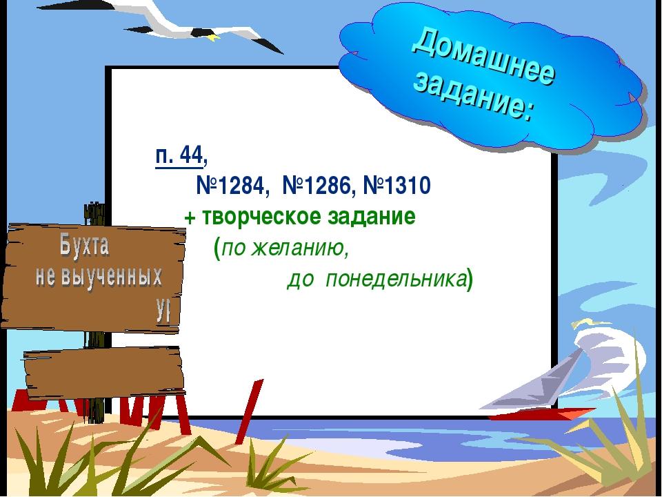 Домашнее задание: п. 44, №1284, №1286, №1310 + творческое задание (по желанию...