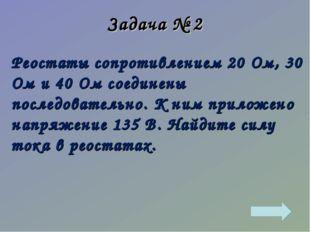 Задача № 2 Реостаты сопротивлением 20 Ом, 30 Ом и 40 Ом соединены последовате