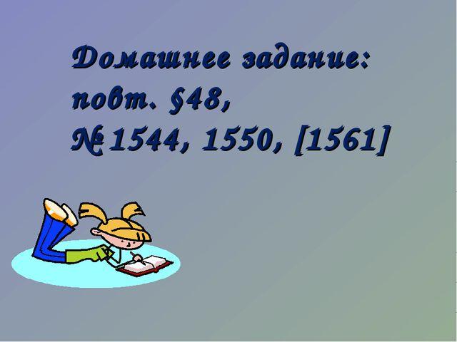 Домашнее задание: повт. §48, № 1544, 1550, [1561]
