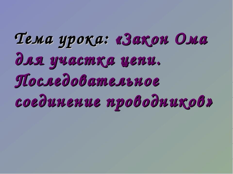 Тема урока: «Закон Ома для участка цепи. Последовательное соединение проводни...