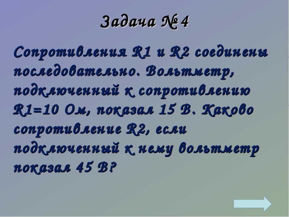 Задача № 4 Сопротивления R1 и R2 соединены последовательно. Вольтметр, подклю...