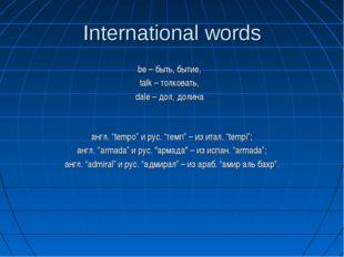 International words be – быть, бытие, talk – толковать, dale – дол, долина ан