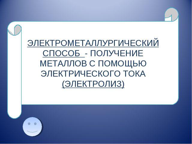 ЭЛЕКТРОМЕТАЛЛУРГИЧЕСКИЙ СПОСОБ - ПОЛУЧЕНИЕ МЕТАЛЛОВ С ПОМОЩЬЮ ЭЛЕКТРИЧЕСКОГО...