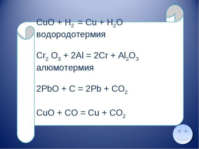 CuO + H2 = Cu + H2O водородотермия Cr2 O3 + 2Al = 2Cr + Al2O3 алюмотермия 2Pb...
