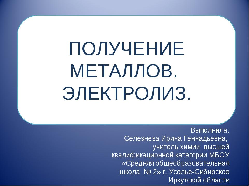 ПОЛУЧЕНИЕ МЕТАЛЛОВ. ЭЛЕКТРОЛИЗ. Выполнила: Селезнева Ирина Геннадьевна, учите...