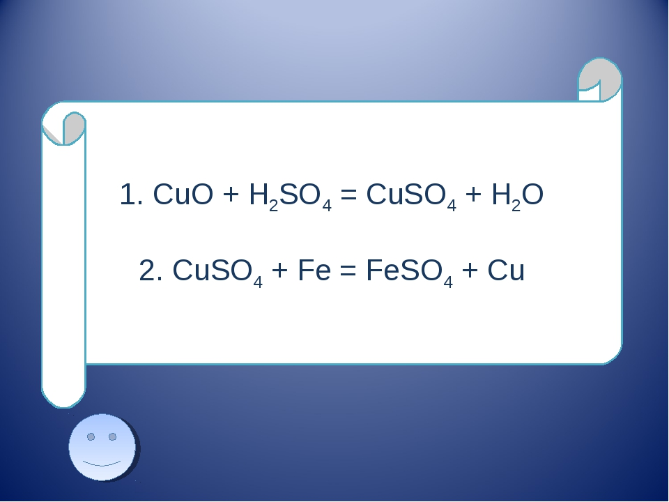 1. CuO + H2SO4 = CuSO4 + H2O 2. CuSO4 + Fe = FeSO4 + Cu