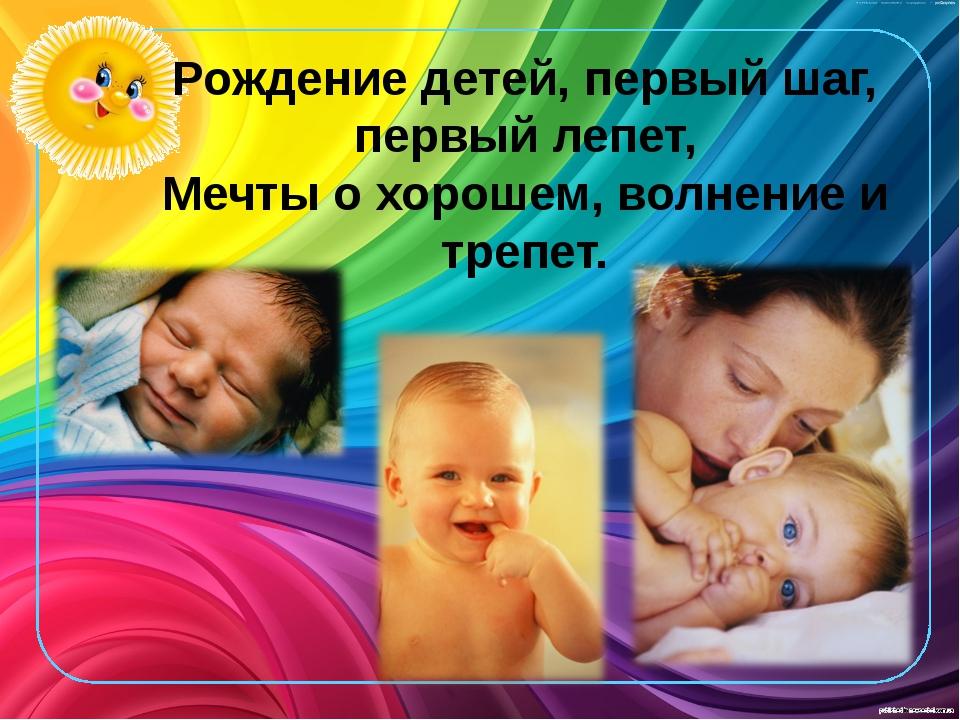 Рождение детей, первый шаг, первый лепет, Мечты о хорошем, волнение и трепет.