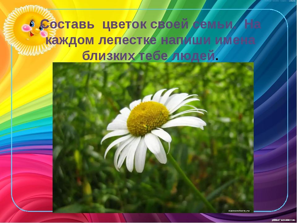 Составь цветок своей семьи. На каждом лепестке напиши имена близких тебе людей.