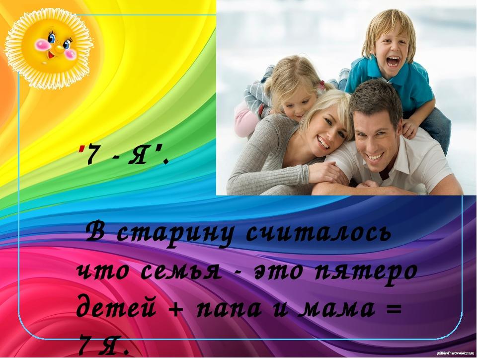 """""""7 - Я"""". В старину считалось что семья - это пятеро детей + папа и мама = 7..."""