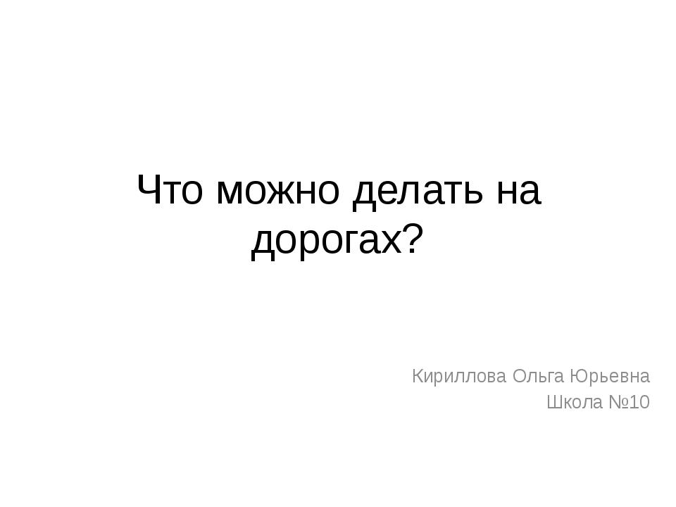 Что можно делать на дорогах? Кириллова Ольга Юрьевна Школа №10