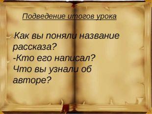 Подведение итогов урока -Как вы поняли название рассказа? -Кто его написал? Ч