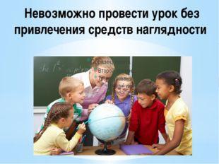 Невозможно провести урок без привлечения средств наглядности