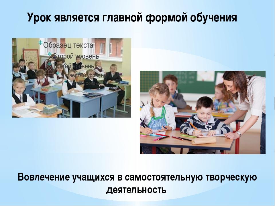 Урок является главной формой обучения Вовлечение учащихся в самостоятельную т...