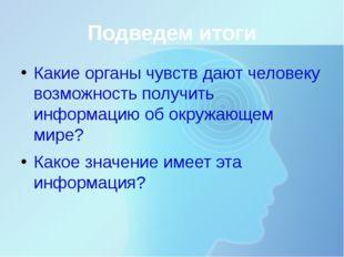 Подведем итоги Какие органы чувств дают человеку возможность получить информа