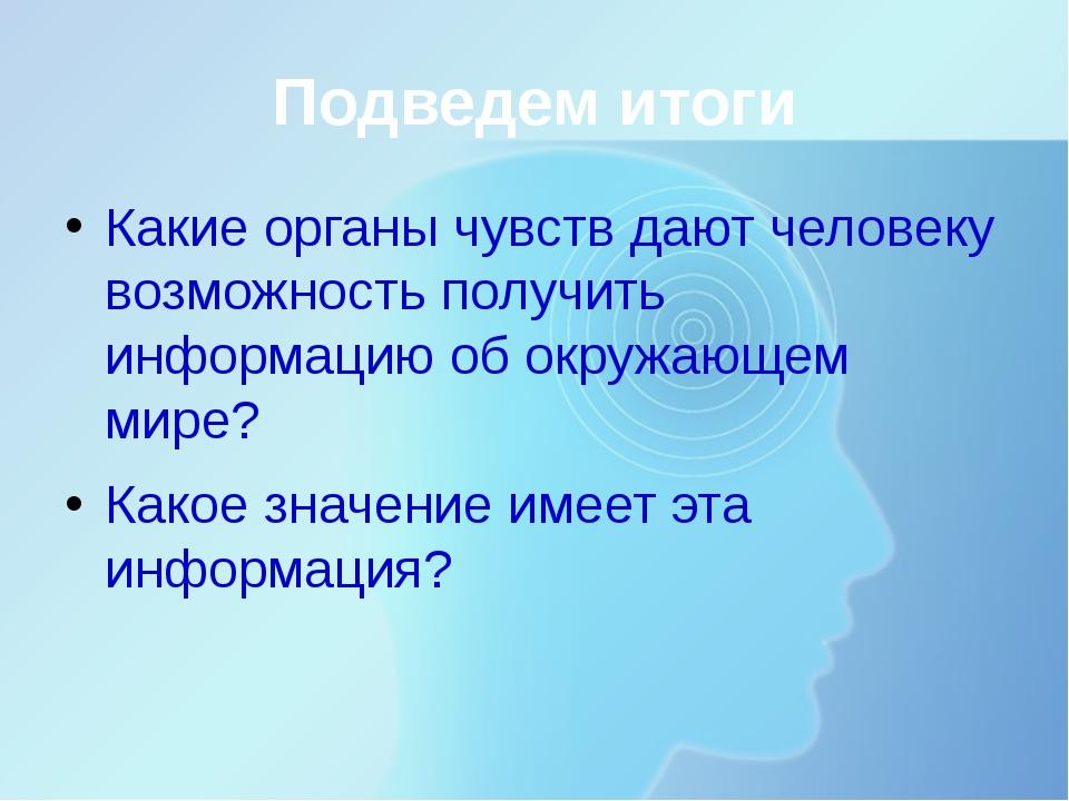 Подведем итоги Какие органы чувств дают человеку возможность получить информа...