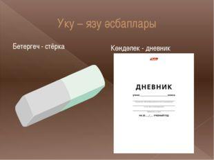 Уку – язу әсбаплары Бетергеч - стёрка Көндәлек - дневник